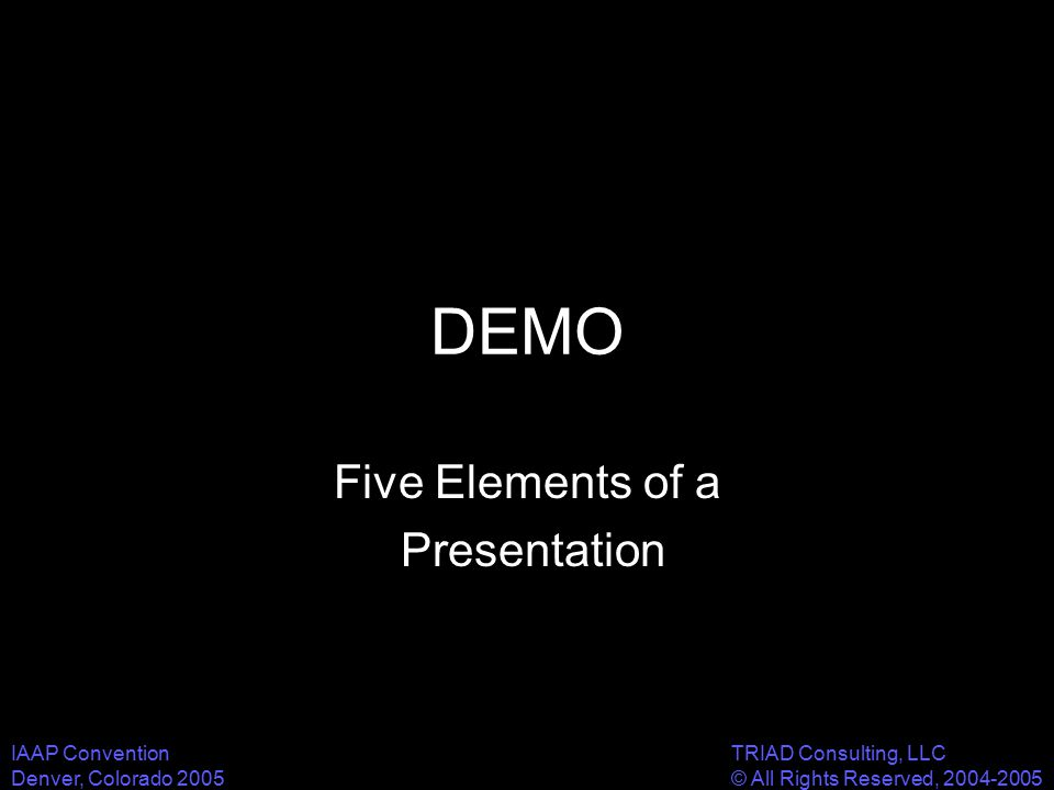 IAAP Convention Denver, Colorado 2005 TRIAD Consulting, LLC © All Rights Reserved, 2004-2005 DEMO Five Elements of a Presentation