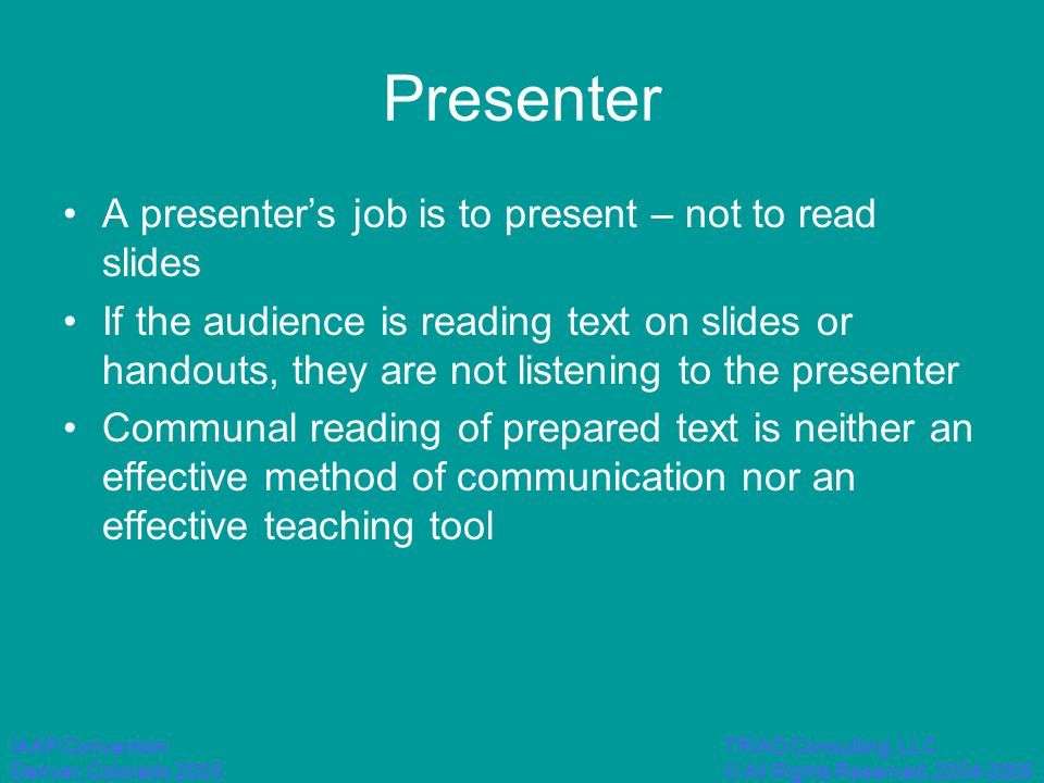 IAAP Convention Denver, Colorado 2005 TRIAD Consulting, LLC © All Rights Reserved, 2004-2005 Presenter A presenter's job is to present – not to read slides If the audience is reading text on slides or handouts, they are not listening to the presenter Communal reading of prepared text is neither an effective method of communication nor an effective teaching tool