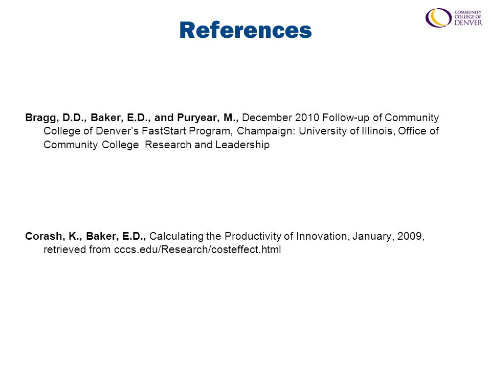 References Bragg, D.D., Baker, E.D., and Puryear, M., December 2010 Follow-up of Community College of Denver's FastStart Program, Champaign: University of Illinois, Office of Community College Research and Leadership Corash, K., Baker, E.D., Calculating the Productivity of Innovation, January, 2009, retrieved from cccs.edu/Research/costeffect.html