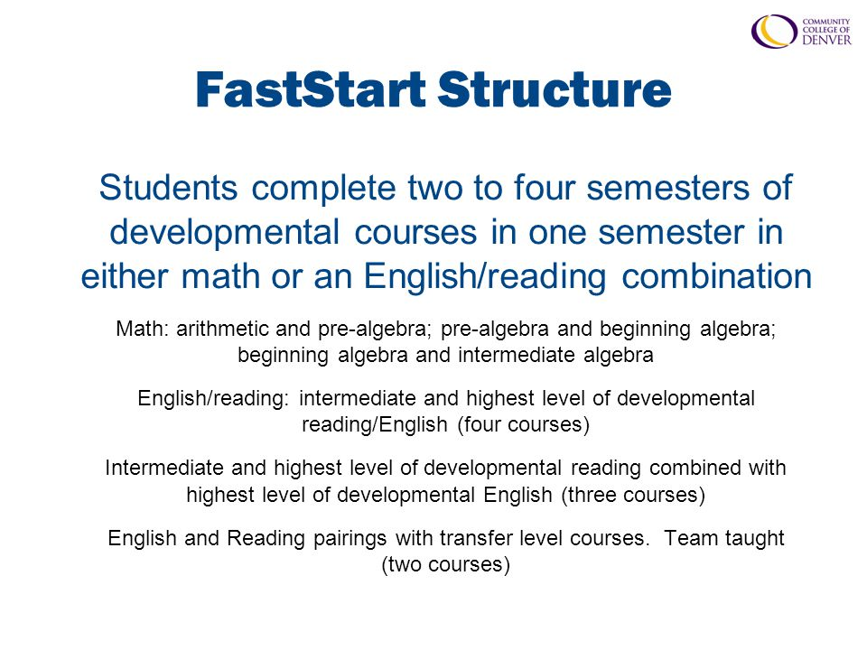 FastStart Structure Students complete two to four semesters of developmental courses in one semester in either math or an English/reading combination Math: arithmetic and pre-algebra; pre-algebra and beginning algebra; beginning algebra and intermediate algebra English/reading: intermediate and highest level of developmental reading/English (four courses) Intermediate and highest level of developmental reading combined with highest level of developmental English (three courses) English and Reading pairings with transfer level courses.