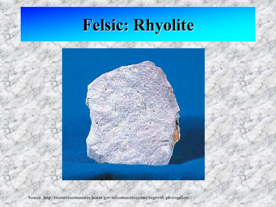 Felsic: Rhyolite Source: http://resourcescommittee.house.gov/subcommittees/emr/usgsweb/photogallery/