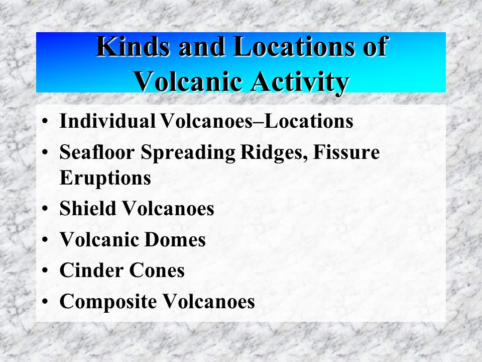 Kinds and Locations of Volcanic Activity Individual Volcanoes–Locations Seafloor Spreading Ridges, Fissure Eruptions Shield Volcanoes Volcanic Domes Cinder Cones Composite Volcanoes