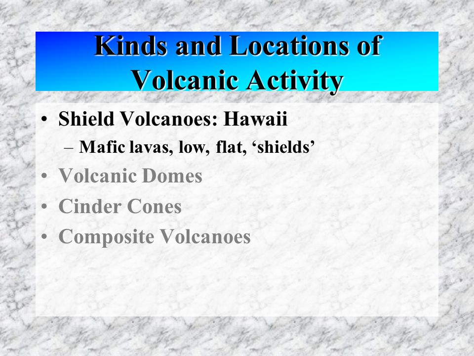 Kinds and Locations of Volcanic Activity Shield Volcanoes: Hawaii –Mafic lavas, low, flat, 'shields' Volcanic Domes Cinder Cones Composite Volcanoes