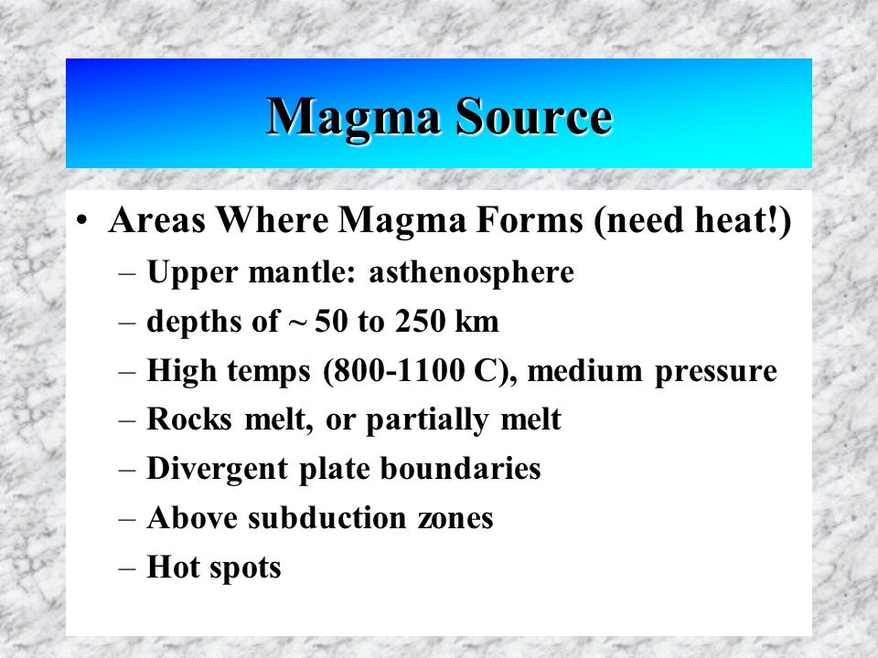 Magma Source Areas Where Magma Forms (need heat!) –Upper mantle: asthenosphere –depths of ~ 50 to 250 km –High temps (800-1100 C), medium pressure –Rocks melt, or partially melt –Divergent plate boundaries –Above subduction zones –Hot spots