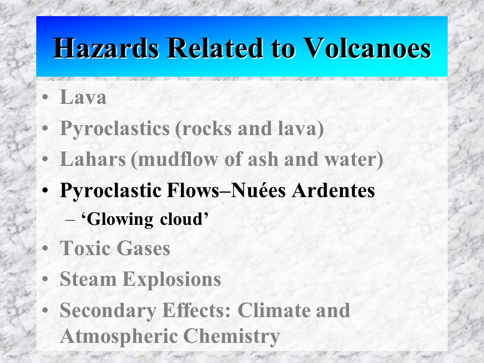Hazards Related to Volcanoes Lava Pyroclastics (rocks and lava) Lahars (mudflow of ash and water) Pyroclastic Flows–Nuées Ardentes –'Glowing cloud' Toxic Gases Steam Explosions Secondary Effects: Climate and Atmospheric Chemistry