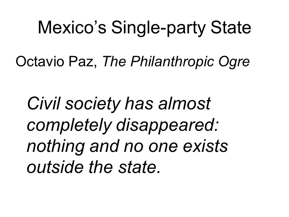 Mexico's Single-party State Octavio Paz, The Philanthropic Ogre Civil society has almost completely disappeared: nothing and no one exists outside the state.