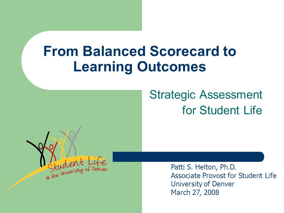 Session Description This session will outline an adapted Balance Scorecard assessment model that the Student Life Division at the University of Denver used for 3 years and the process we are now using to hybrid to a new Student Life Assessment Plan (SLAP) which focuses on Learning Outcomes.