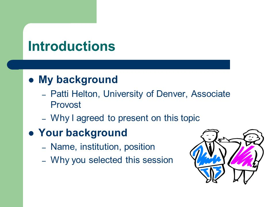 Introductions My background – Patti Helton, University of Denver, Associate Provost – Why I agreed to present on this topic Your background – Name, institution, position – Why you selected this session