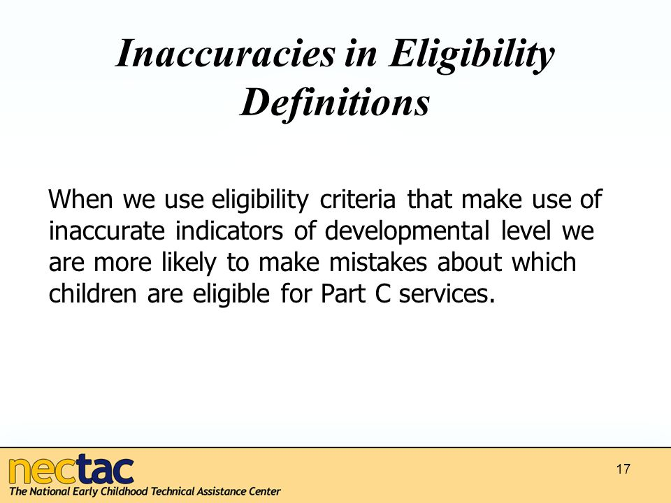 Inaccuracies in Eligibility Definitions When we use eligibility criteria that make use of inaccurate indicators of developmental level we are more likely to make mistakes about which children are eligible for Part C services.