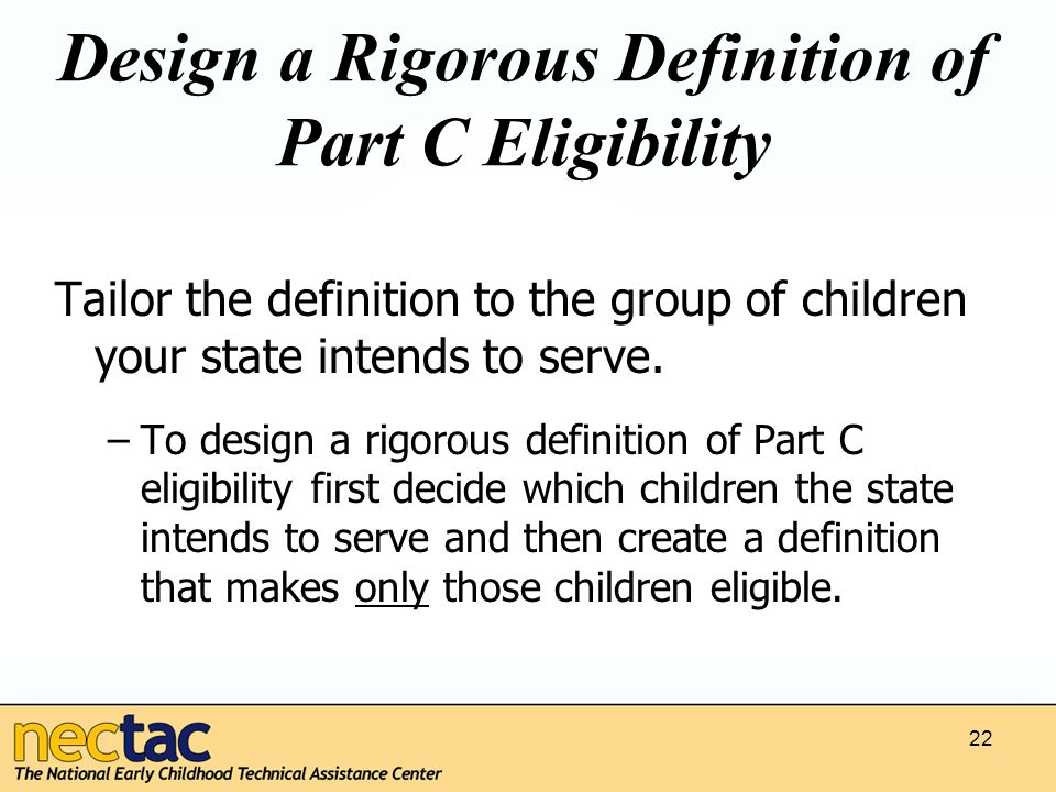22 Design a Rigorous Definition of Part C Eligibility Tailor the definition to the group of children your state intends to serve.