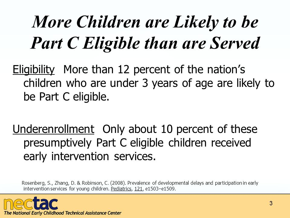 3 More Children are Likely to be Part C Eligible than are Served Eligibility More than 12 percent of the nation's children who are under 3 years of age are likely to be Part C eligible.