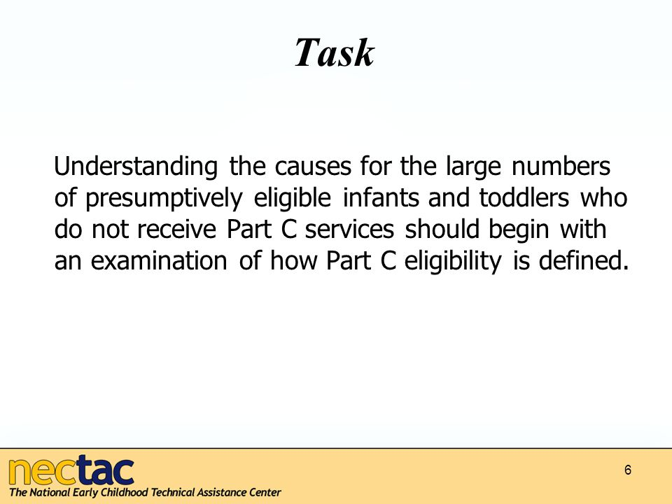 Task Understanding the causes for the large numbers of presumptively eligible infants and toddlers who do not receive Part C services should begin with an examination of how Part C eligibility is defined.