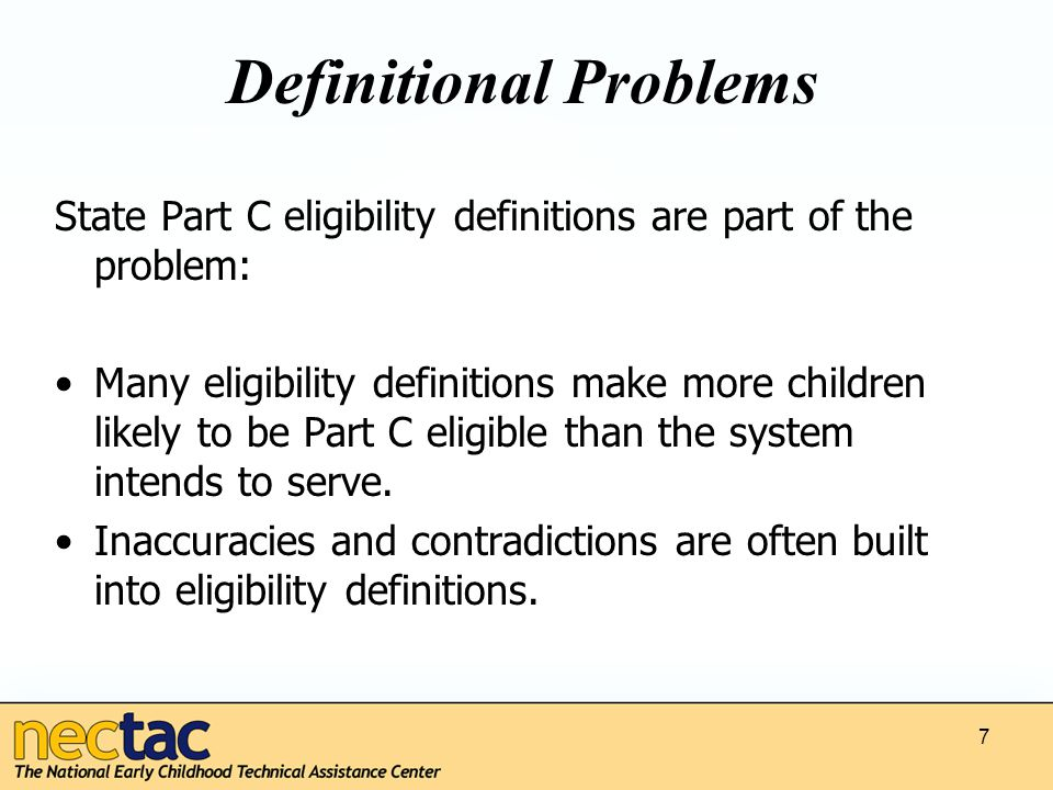 Definitional Problems State Part C eligibility definitions are part of the problem: Many eligibility definitions make more children likely to be Part C eligible than the system intends to serve.