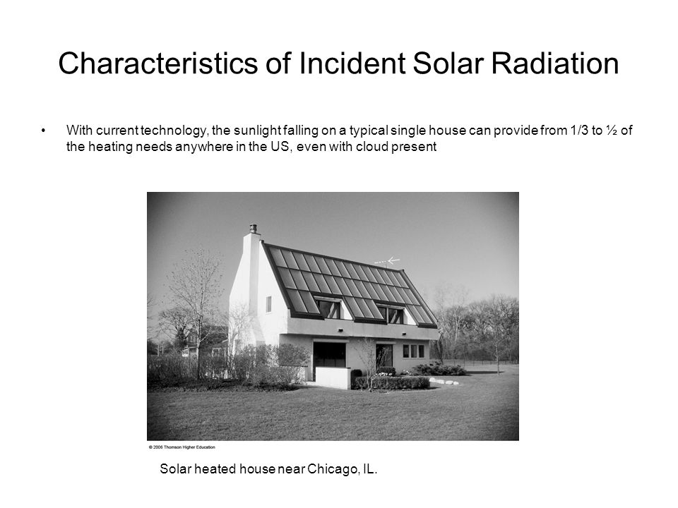 Characteristics of Incident Solar Radiation With current technology, the sunlight falling on a typical single house can provide from 1/3 to ½ of the h