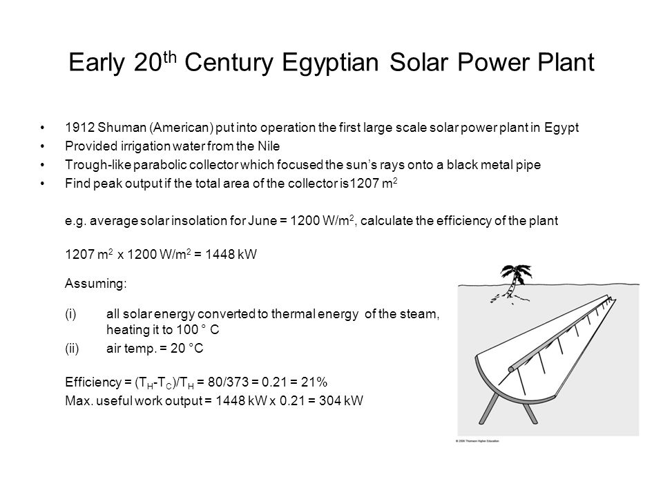 Early 20 th Century Egyptian Solar Power Plant 1912 Shuman (American) put into operation the first large scale solar power plant in Egypt Provided irrigation water from the Nile Trough-like parabolic collector which focused the sun's rays onto a black metal pipe Find peak output if the total area of the collector is1207 m 2 e.g.