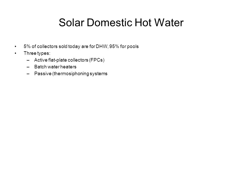 Solar Domestic Hot Water 5% of collectors sold today are for DHW, 95% for pools Three types: –Active flat-plate collectors (FPCs) –Batch water heaters –Passive (thermosiphoning systems
