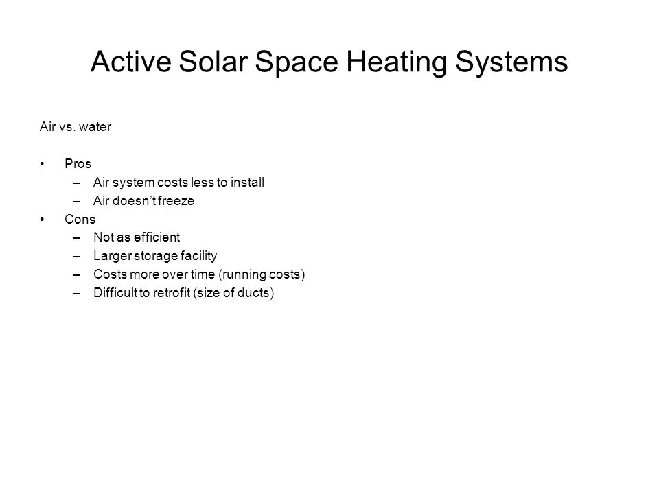Active Solar Space Heating Systems Air vs. water Pros –Air system costs less to install –Air doesn't freeze Cons –Not as efficient –Larger storage fac