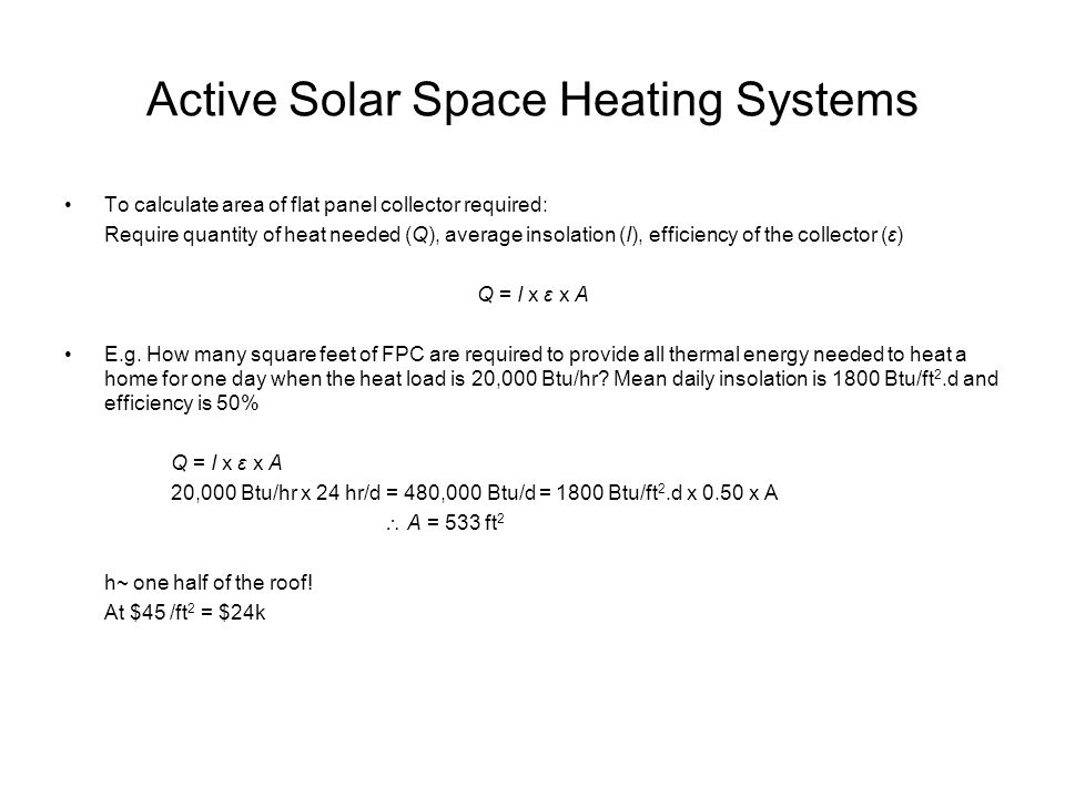 Active Solar Space Heating Systems To calculate area of flat panel collector required: Require quantity of heat needed (Q), average insolation (I), ef
