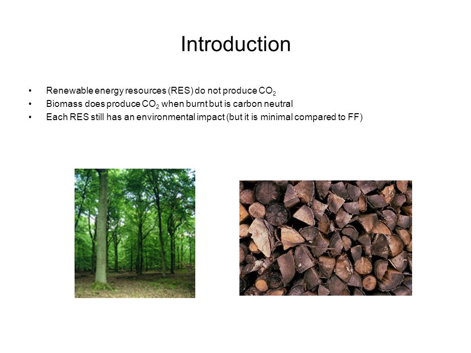 Introduction Renewable energy resources (RES) do not produce CO 2 Biomass does produce CO 2 when burnt but is carbon neutral Each RES still has an env