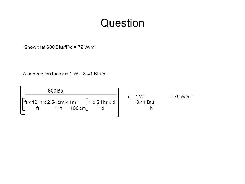 Question Show that 600 Btu/ft 2 /d = 79 W/m 2 A conversion factor is 1 W = 3.41 Btu/h 600 Btu x 1 W = 79 W/m 2 ft x 12 in x 2.54 cm x 1m 2 x 24 hr x d