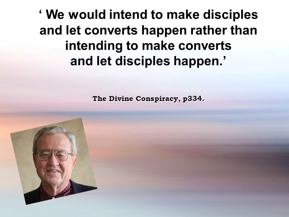 ' We would intend to make disciples and let converts happen rather than intending to make converts and let disciples happen.' The Divine Conspiracy, p334.