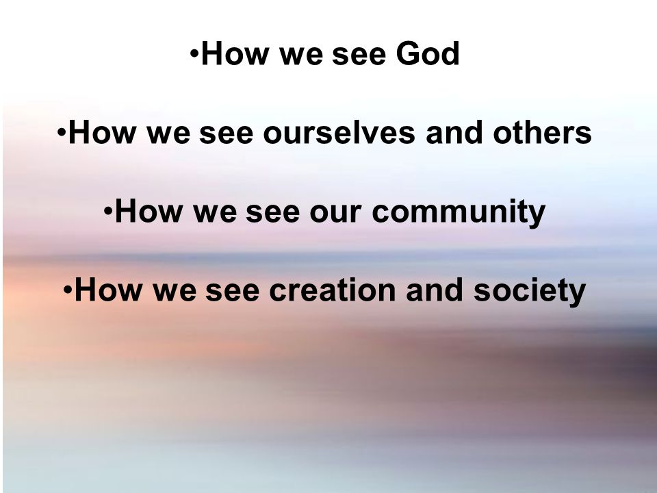 How we see God How we see ourselves and others How we see our community How we see creation and society