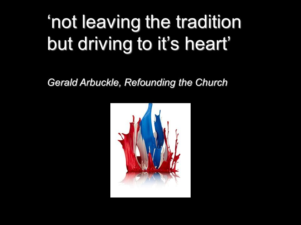 'not leaving the tradition but driving to it's heart' Gerald Arbuckle, Refounding the Church