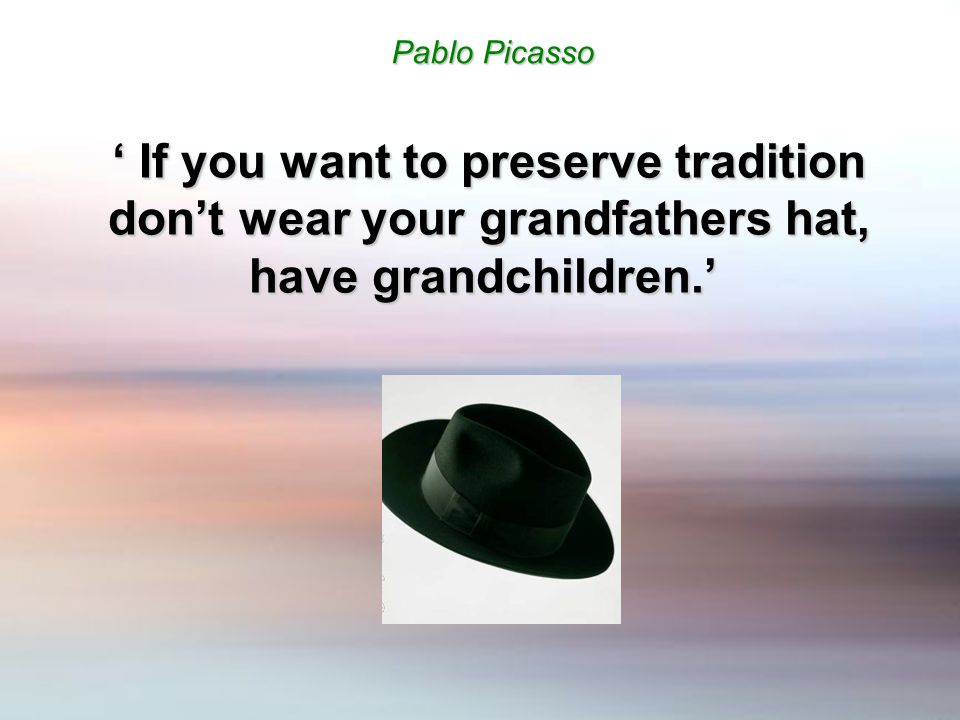 ' If you want to preserve tradition don't wear your grandfathers hat, have grandchildren.' Pablo Picasso