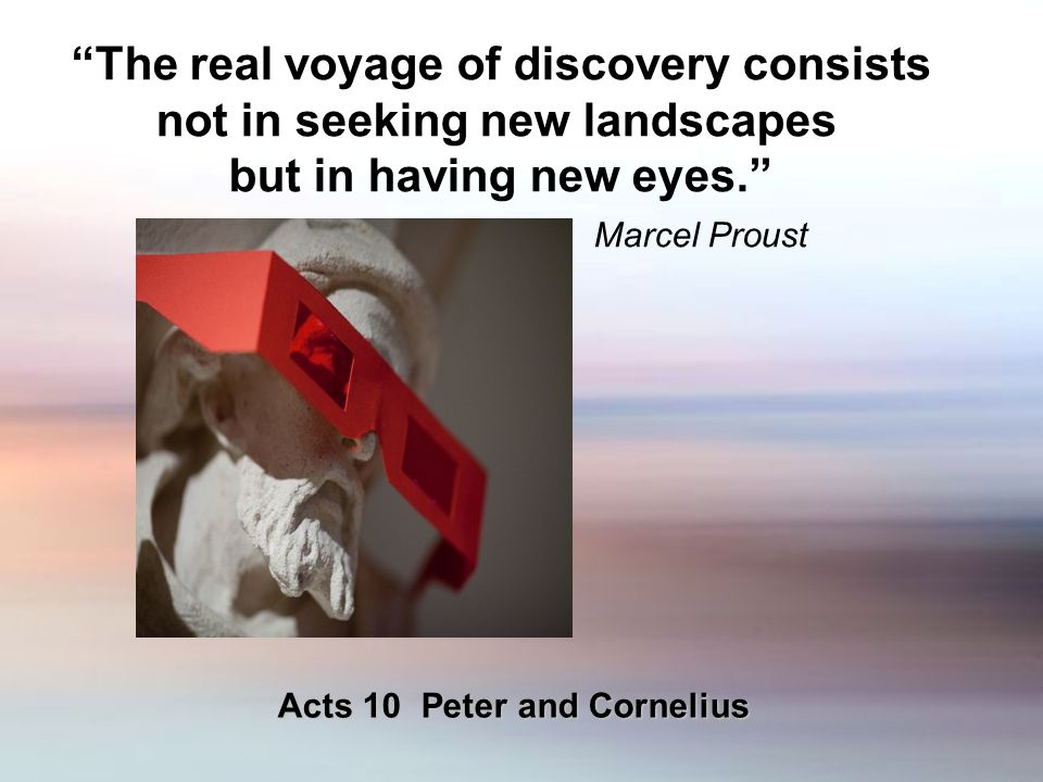 The real voyage of discovery consists not in seeking new landscapes but in having new eyes. Marcel Proust Acts 10 Peter and Cornelius