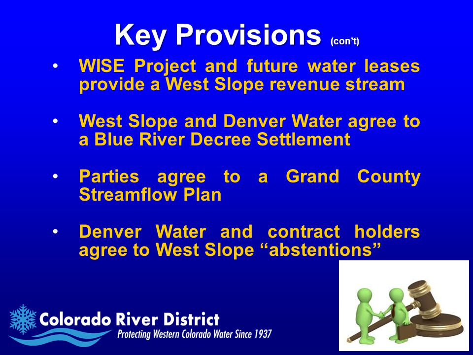 Key Provisions (con't) WISE Project and future water leases provide a West Slope revenue stream West Slope and Denver Water agree to a Blue River Decree Settlement Parties agree to a Grand County Streamflow Plan Denver Water and contract holders agree to West Slope abstentions
