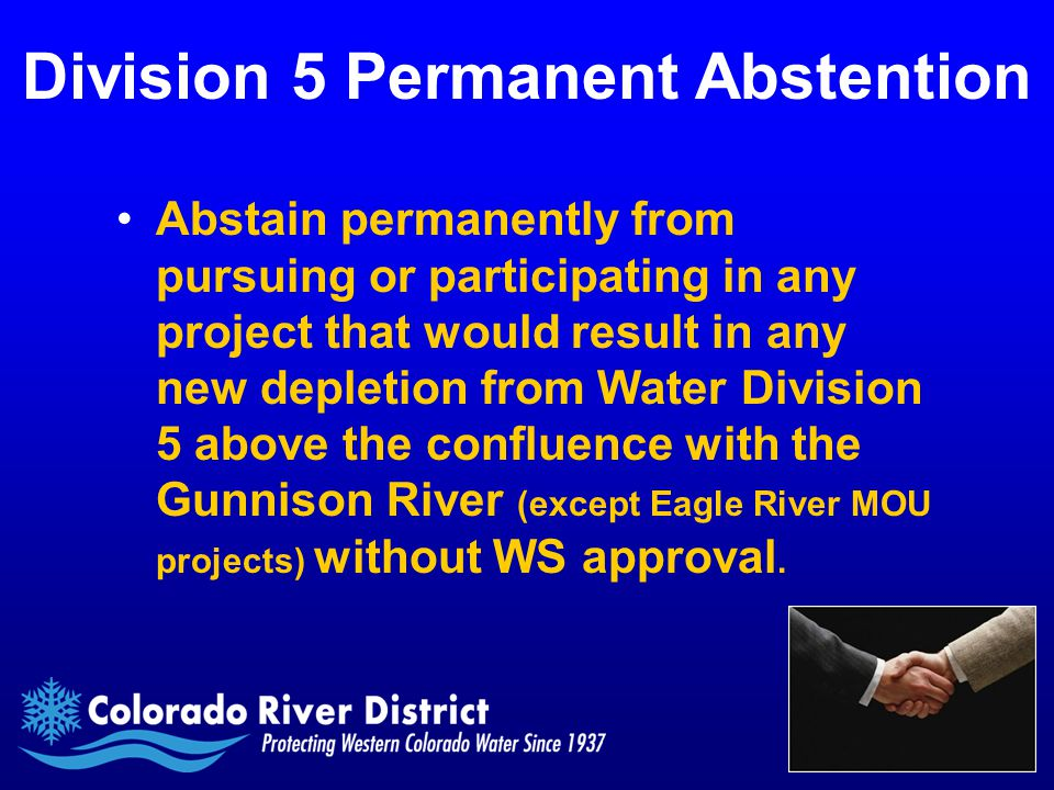 Division 5 Permanent Abstention Abstain permanently from pursuing or participating in any project that would result in any new depletion from Water Division 5 above the confluence with the Gunnison River (except Eagle River MOU projects) without WS approval.