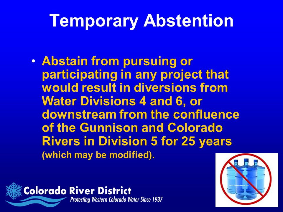 Temporary Abstention Abstain from pursuing or participating in any project that would result in diversions from Water Divisions 4 and 6, or downstream from the confluence of the Gunnison and Colorado Rivers in Division 5 for 25 years (which may be modified).