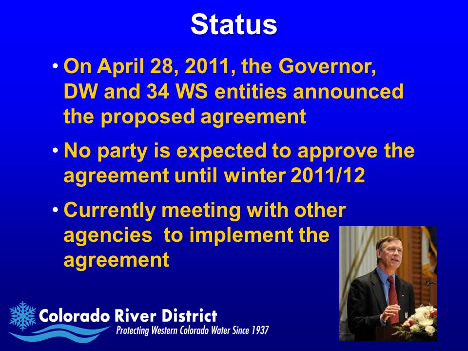 Status On April 28, 2011, the Governor, DW and 34 WS entities announced the proposed agreement No party is expected to approve the agreement until winter 2011/12 Currently meeting with other agencies to implement the agreement