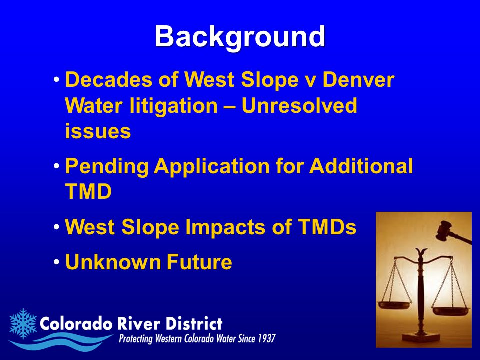 Background Decades of West Slope v Denver Water litigation – Unresolved issues Pending Application for Additional TMD West Slope Impacts of TMDs Unknown Future