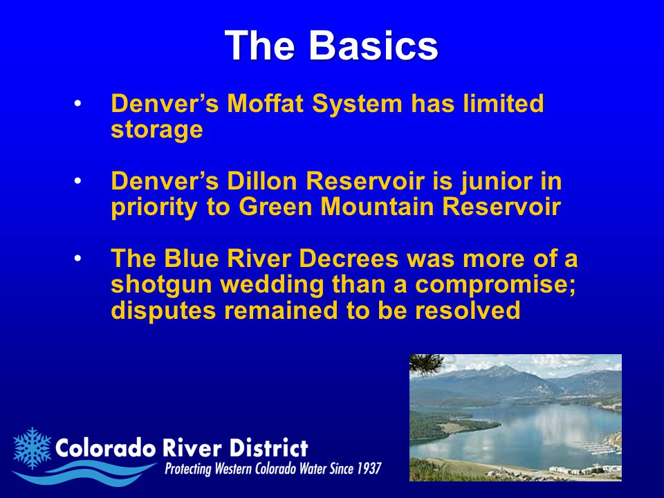 The Basics Denver's Moffat System has limited storage Denver's Dillon Reservoir is junior in priority to Green Mountain Reservoir The Blue River Decrees was more of a shotgun wedding than a compromise; disputes remained to be resolved