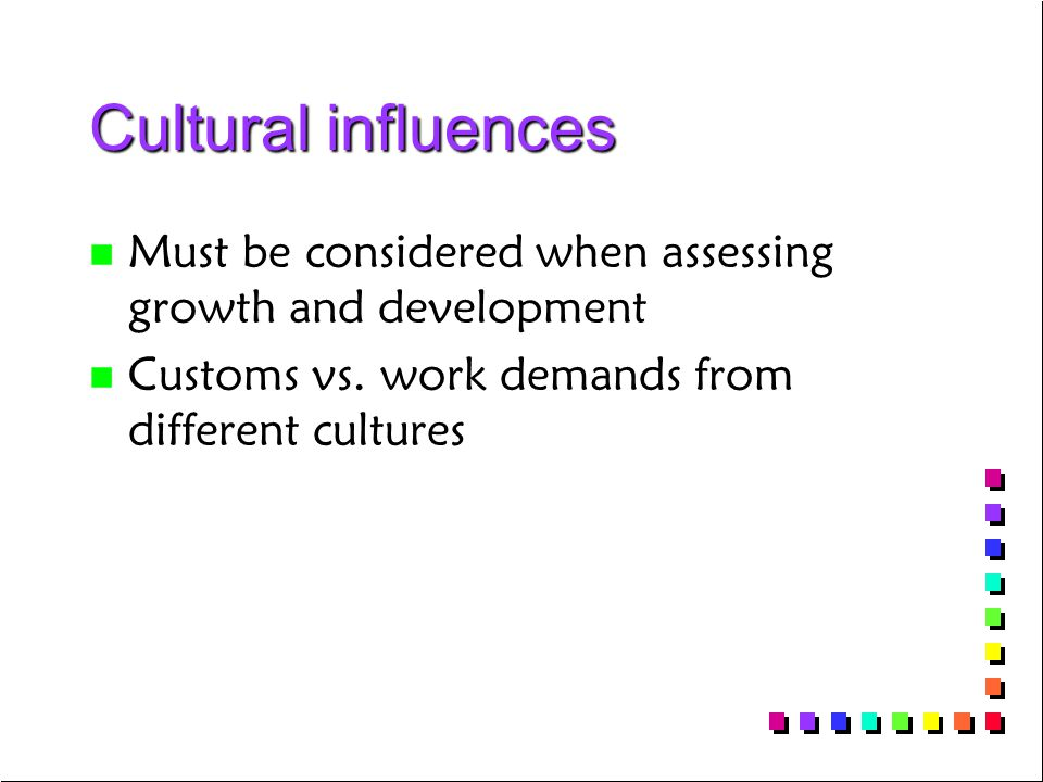 Cultural influences n n Must be considered when assessing growth and development n n Customs vs. work demands from different cultures