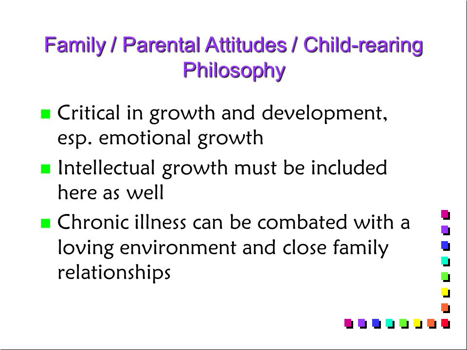Family / Parental Attitudes / Child-rearing Philosophy n n Critical in growth and development, esp. emotional growth n n Intellectual growth must be i
