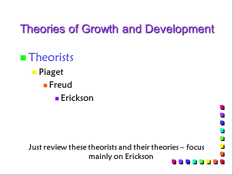 Theories of Growth and Development n n Theorists n n Piaget n n Freud n n Erickson Just review these theorists and their theories – focus mainly on Er