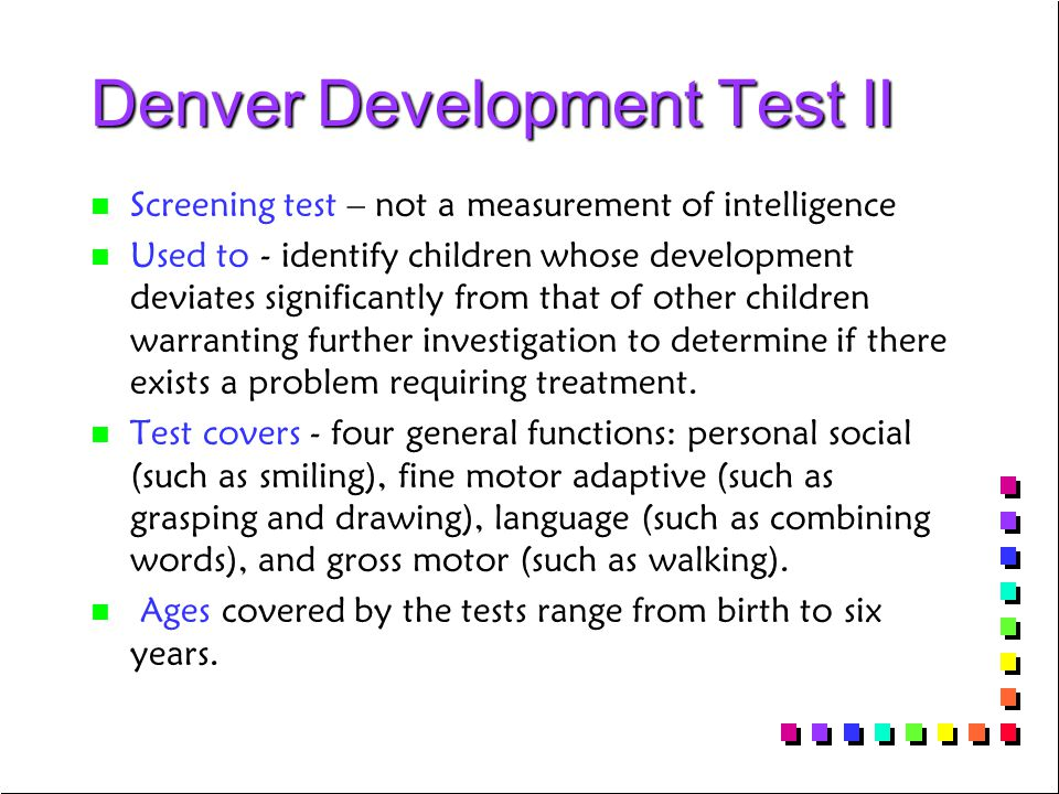 Denver Development Test II n n Screening test – not a measurement of intelligence n n Used to - identify children whose development deviates significantly from that of other children warranting further investigation to determine if there exists a problem requiring treatment.