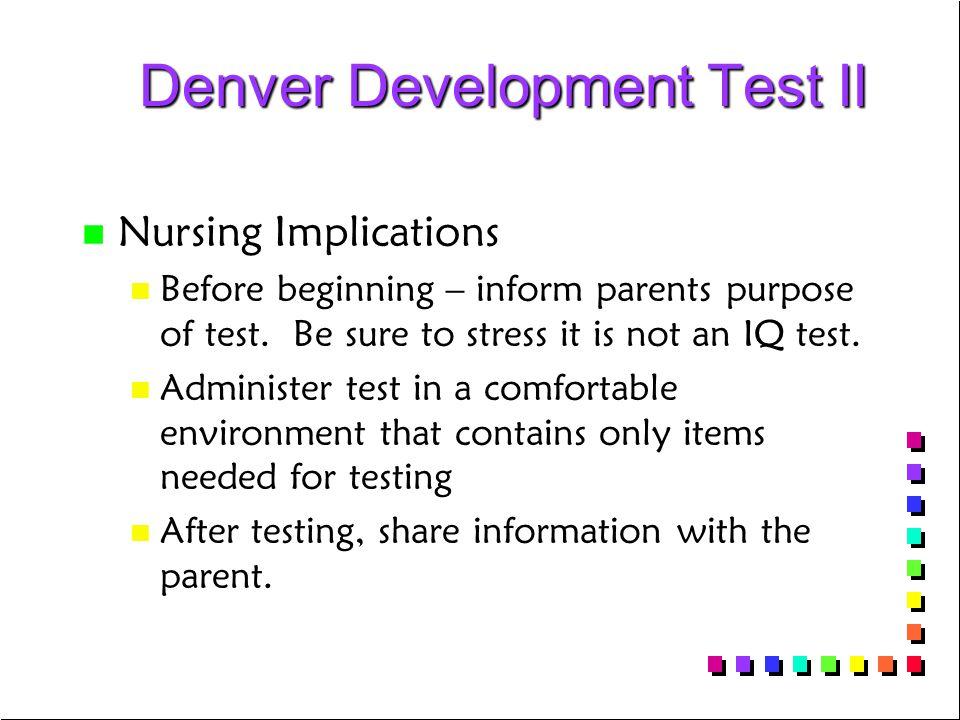 Denver Development Test II Denver Development Test II n n Nursing Implications n n Before beginning – inform parents purpose of test.