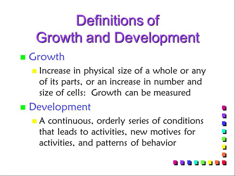 Definitions of Growth and Development n n Growth n n Increase in physical size of a whole or any of its parts, or an increase in number and size of cells: Growth can be measured n n Development n n A continuous, orderly series of conditions that leads to activities, new motives for activities, and patterns of behavior