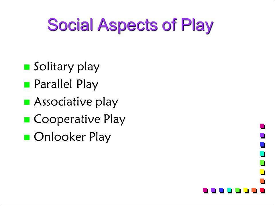 Social Aspects of Play Social Aspects of Play n n Solitary play n n Parallel Play n n Associative play n n Cooperative Play n n Onlooker Play