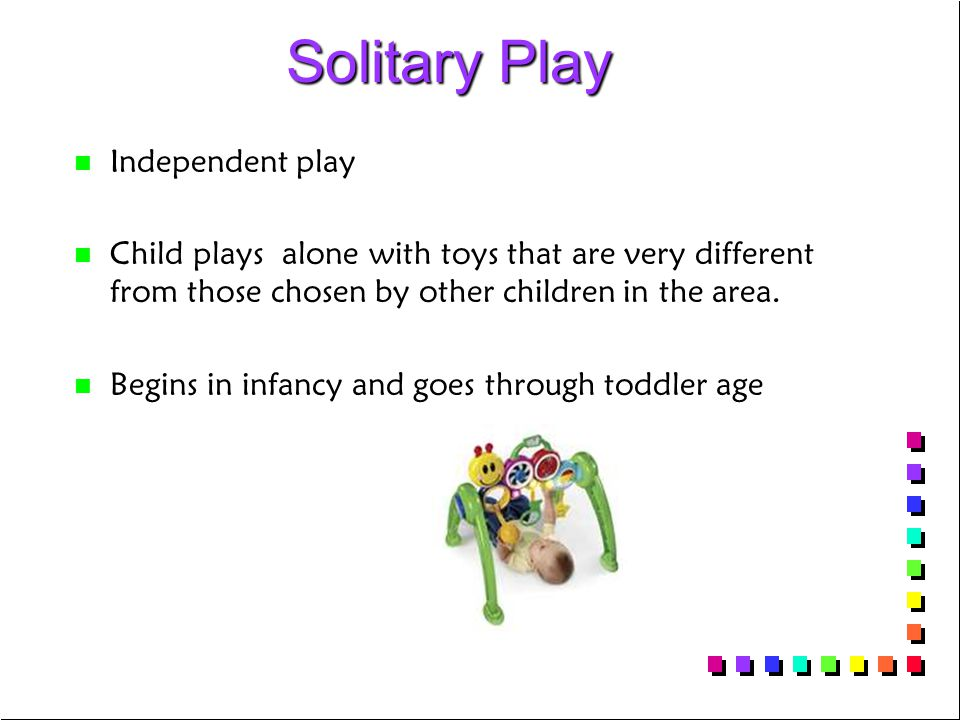 Solitary Play Solitary Play n n Independent play n n Child plays alone with toys that are very different from those chosen by other children in the area.