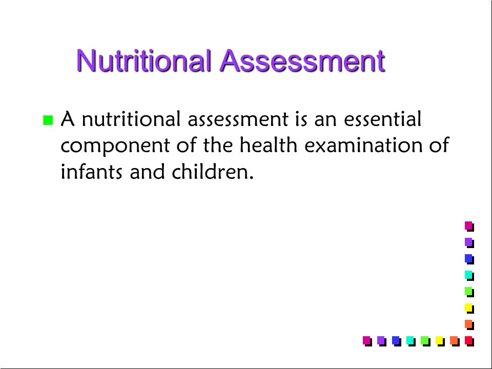 Nutritional Assessment Nutritional Assessment n n A nutritional assessment is an essential component of the health examination of infants and children