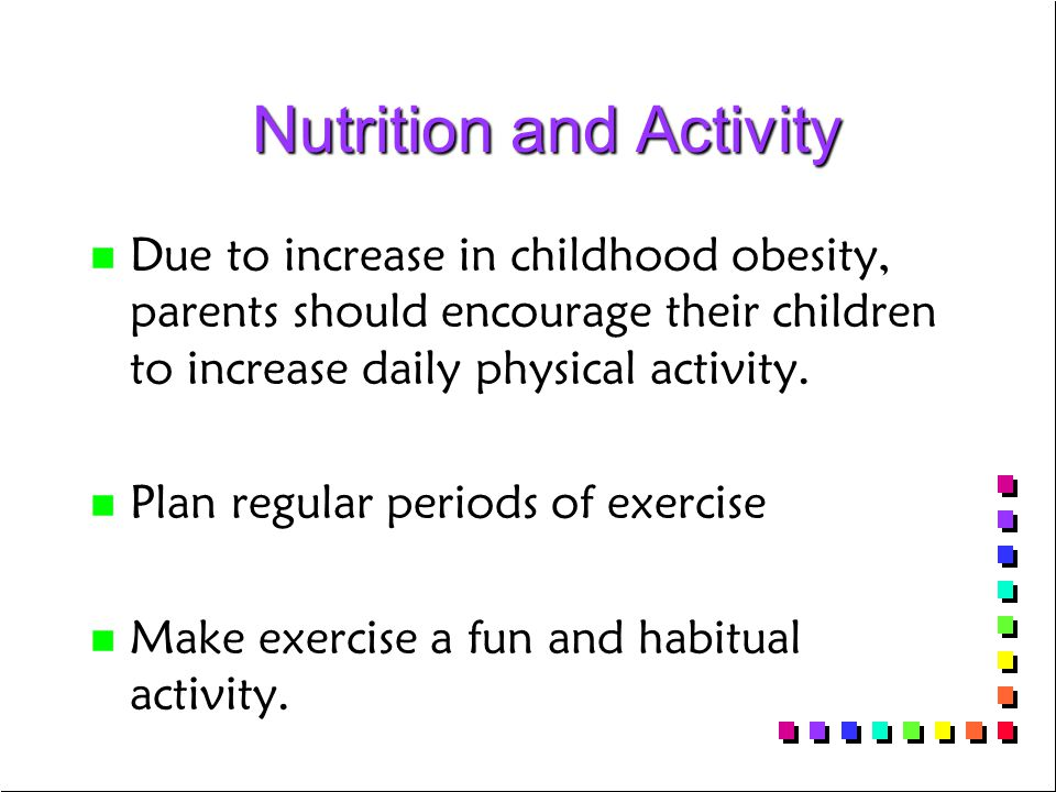 Nutrition and Activity Nutrition and Activity n n Due to increase in childhood obesity, parents should encourage their children to increase daily phys