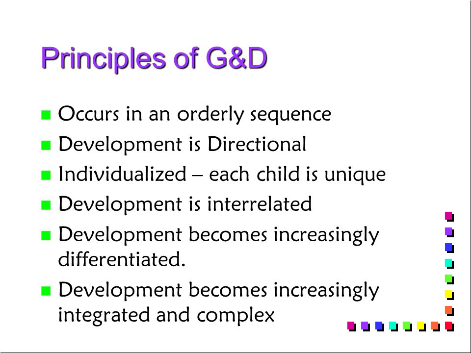 Principles of G&D n n Occurs in an orderly sequence n n Development is Directional n n Individualized – each child is unique n n Development is interr