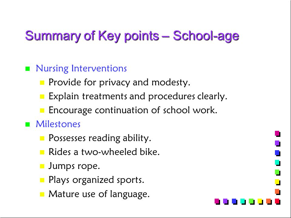 Summary of Key points – School-age n n Nursing Interventions n n Provide for privacy and modesty. n n Explain treatments and procedures clearly. n n E