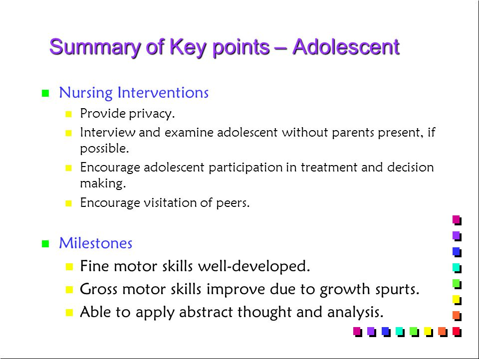 Summary of Key points – Adolescent n n Nursing Interventions n n Provide privacy. n n Interview and examine adolescent without parents present, if pos