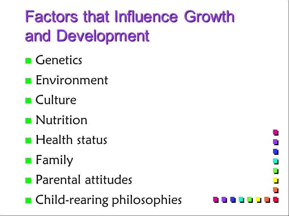 Factors that Influence Growth and Development n n Genetics n n Environment n n Culture n n Nutrition n n Health status n n Family n n Parental attitudes n n Child-rearing philosophies
