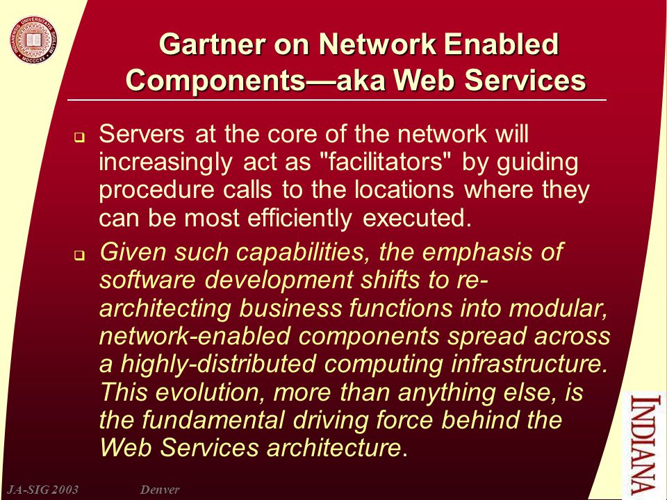 JA-SIG 2003Denver Gartner on Network Enabled Components—aka Web Services  Servers at the core of the network will increasingly act as facilitators by guiding procedure calls to the locations where they can be most efficiently executed.